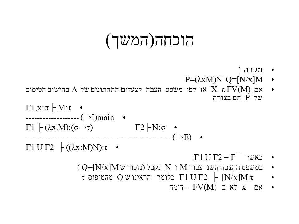 הוכחה(המשך) מקרה 1 P≡(λxM)N Q=[N/x]M אם X ε FV(M) אז לפי משפט הצבה לצעדים התחתונים של Δ בחישוב הטיפוס של P הם בצורה Γ1,x:σ ├ M:τ ------------------- (→I)main Γ1 ├ (λx.M):(σ→τ) Γ2├ N:σ -----------------------------------------------------(→E) Γ1 U Γ2 ├ ((λx:M)N):τ כאשר Γ1 U Γ2 = Γ¯ במשפט ההצבה השני עבור M ו N נקבל (נזכור ש Q=[N/x]M ) Γ1 U Γ2 ├ [N/x]M:τ כלומר הראינו ש Q מהטיפוס τ אם x לא ב FV(M) - דומה