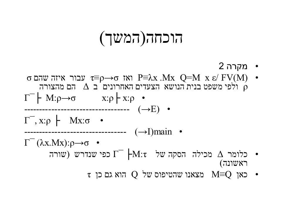 הוכחה(המשך) מקרה 2 P≡λx.Mx Q=M x ε/ FV(M) ואז ρ→σ≡τ עבור איזה שהם σ ρ ולפי משפט בנית הנושא הצעדים האחרונים ב Δ הם מהצורה Γ¯├ M:ρ→σ x:ρ├ x:ρ ---------------------------------- (→E) Γ¯, x:ρ ├ Mx:σ --------------------------------- (→I)main Γ¯ (λx.Mx):ρ→σ כלומר Δ מכילה הסקה של Γ¯ ├M:τ כפי שנדרש (שורה ראשונה) כאן M≡Q מצאנו שהטיפוס של Q הוא גם כן τ