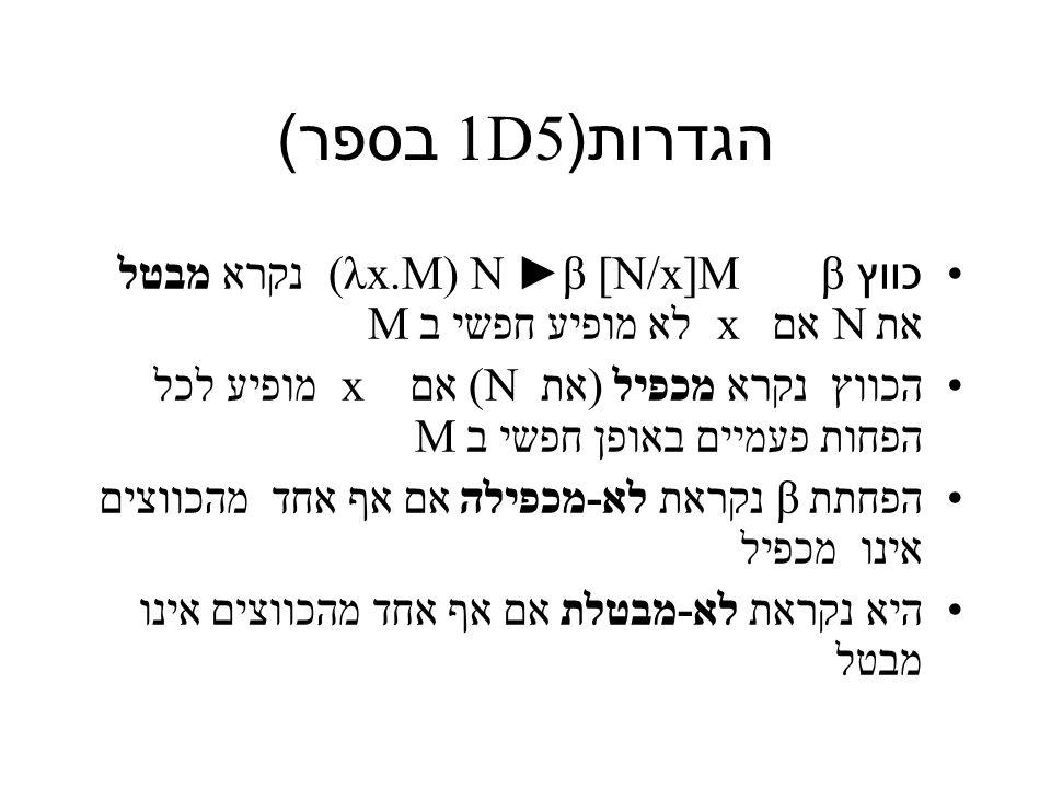 הגדרות (1D5 בספר ) כווץ β (λx.M) N ►β [N/x]M נקרא מבטל את N אם x לא מופיע חפשי ב M הכווץ נקרא מכפיל (את N ) אם x מופיע לכל הפחות פעמיים באופן חפשי ב M הפחתת β נקראת לא-מכפילה אם אף אחד מהכווצים אינו מכפיל היא נקראת לא-מבטלת אם אף אחד מהכווצים אינו מבטל