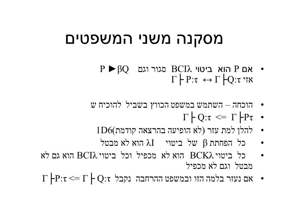 מסקנה משני המשפטים אם P הוא ביטוי BCIλ סגור וגם P ►βQ אזי Γ├ P:τ ↔ Γ├Q:τ הוכחה – השתמש במשפט הכווץ בשביל להוכיח ש Γ├Pτ => Γ├ Q:τ להלן למת עזר (לא הופיעה בהרצאה קודמת)1D6 כל הפחתת β של ביטוי λI הוא לא מבטל כל ביטוי BCKλ הוא לא מכפיל וכל ביטוי BCIλ הוא גם לא מבטל וגם לא מכפיל אם נעזר בלמה הזו ובמשפט ההרחבה נקבל Γ├ Q:τ => Γ├P:τ