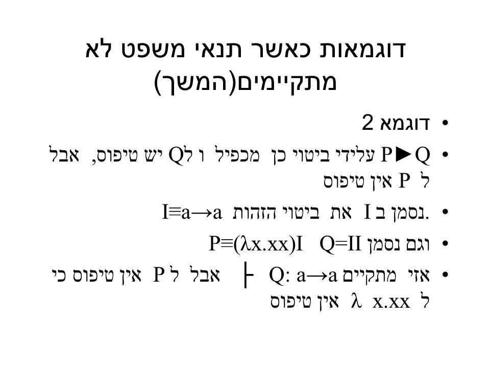 דוגמאות כאשר תנאי משפט לא מתקיימים ( המשך ) דוגמא 2 P►Q עלידי ביטוי כן מכפיל ו לQ יש טיפוס, אבל ל P אין טיפוס.נסמן ב I את ביטוי הזהות I≡a→a וגם נסמן P≡(λx.xx)I Q=II אזי מתקיים a→a Q: ├ אבל ל P אין טיפוס כי ל x.xx λ אין טיפוס