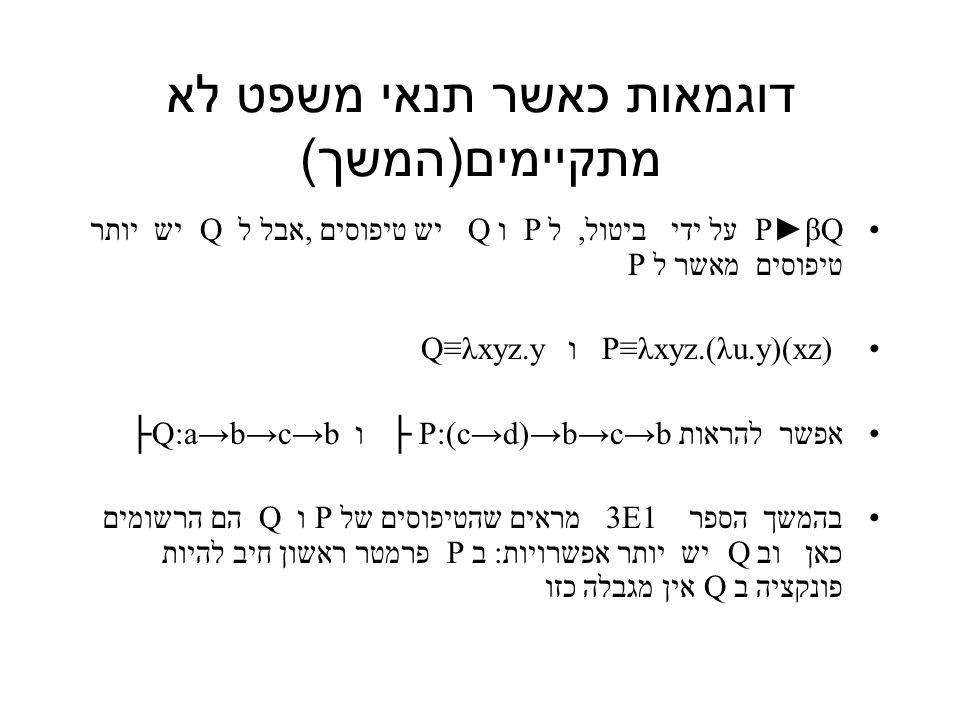 דוגמאות כאשר תנאי משפט לא מתקיימים ( המשך ) P►βQ על ידי ביטול, ל P ו Q יש טיפוסים, אבל ל Q יש יותר טיפוסים מאשר ל P P≡λxyz.(λu.y)(xz) ו Q≡λxyz.y אפשר להראות P:(c→d)→b→c→b ├ ו ├Q:a→b→c→b בהמשך הספר 3E1 מראים שהטיפוסים של P ו Q הם הרשומים כאן וב Q יש יותר אפשרויות: ב P פרמטר ראשון חיב להיות פונקציה ב Q אין מגבלה כזו
