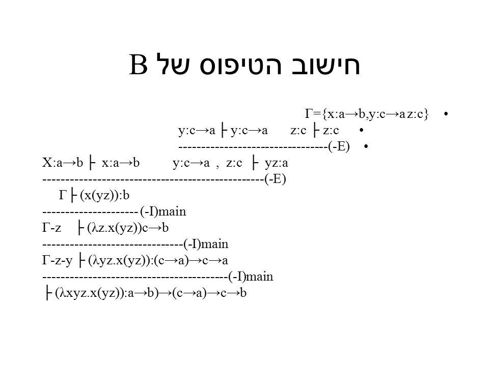 חישוב הטיפוס של B Γ={x:a→b,y:c→a z:c} y:c→a ├ y:c→a z:c ├ z:c ---------------------------------(-E) X:a→b ├ x:a→b y:c→a, z:c ├ yz:a -------------------------------------------------(-E) Γ├ (x(yz)):b --------------------- (-I)main Γ-z ├ (λz.x(yz))c→b -------------------------------(-I)main Γ-z-y ├ (λyz.x(yz)):(c→a)→c→a -----------------------------------------(-I)main ├ (λxyz.x(yz)):a→b)→(c→a)→c→b