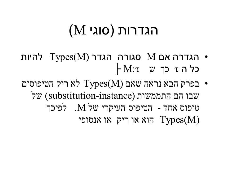 הגדרות ( סוגי M) הגדרה אם M סגורה הגדר Types(M) להיות כל ה τ כך ש M:τ ├ בפרק הבא נראה שאם Types(M) לא ריק הטיפוסים שבו הם התממשות substitution-instance)) של טיפוס אחד - הטיפוס העיקרי של M.