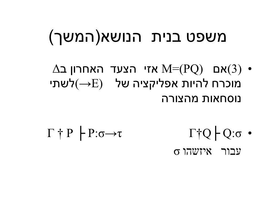 משפט בנית הנושא ( המשך ) (3 ) אם M=(PQ) אזי הצעד האחרון ב Δ מוכרח להיות אפליקציה של (→E) לשתי נוסחאות מהצורה Γ † P ├ P:σ→τ Γ†Q├ Q:σ עבור איזשהו σ