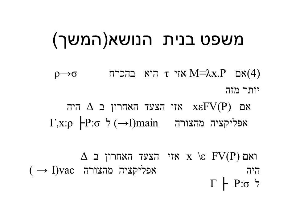 משפט בנית הנושא ( המשך ) (4)אם M≡λx.P אזי τ הוא בהכרח ρ→σ יותר מזה אם xεFV(P) אזי הצעד האחרון ב Δ היה אפליקציה מהצורה (→I)main ל Γ,x:ρ ├P:σ ואם x \ε FV(P) אזי הצעד האחרון ב Δ היה אפליקציה מהצורה I)vac → ) ל Γ ├ P:σ