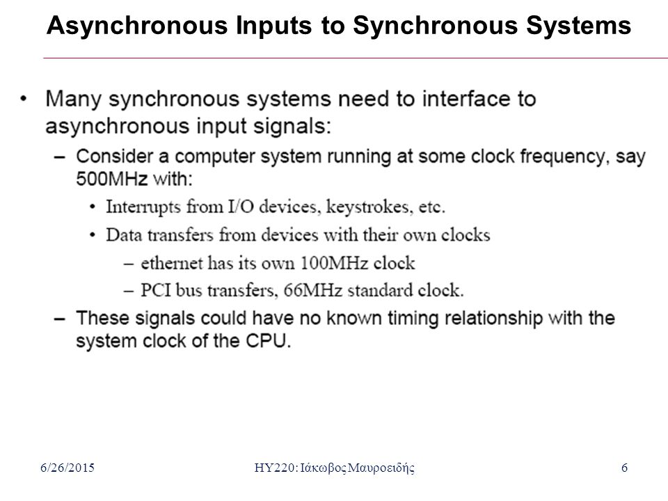 6/26/2015HY220: Ιάκωβος Μαυροειδής6 Asynchronous Inputs to Synchronous Systems