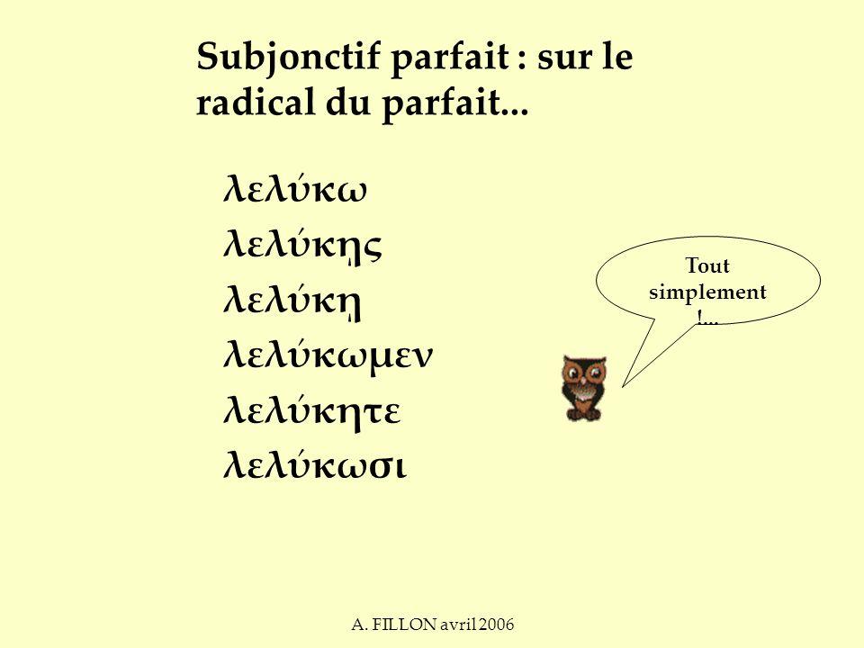 A. FILLON avril 2006 Subjonctif parfait : sur le radical du parfait...