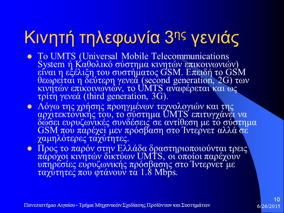 6/26/2015 Πανεπιστήμιο Αιγαίου - Τμήμα Μηχανικών Σχεδίασης Προϊόντων και Συστημάτων 10 Κινητή τηλεφωνία 3 ης γενιάς Το UMTS (Universal Mobile Telecommunications System ή Καθολικό σύστημα κινητών επικοινωνιών) είναι η εξέλιξη του συστήματος GSM.