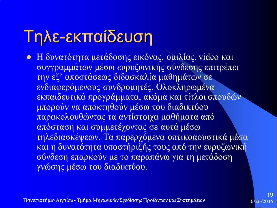 6/26/2015 Πανεπιστήμιο Αιγαίου - Τμήμα Μηχανικών Σχεδίασης Προϊόντων και Συστημάτων 19 Τηλε-εκπαίδευση Η δυνατότητα μετάδοσης εικόνας, ομιλίας, video και συγγραμμάτων μέσω ευρυζωνικής σύνδεσης επιτρέπει την εξ' αποστάσεως διδασκαλία μαθημάτων σε ενδιαφερόμενους συνδρομητές.