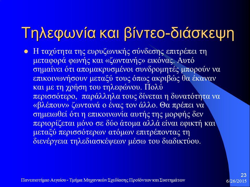6/26/2015 Πανεπιστήμιο Αιγαίου - Τμήμα Μηχανικών Σχεδίασης Προϊόντων και Συστημάτων 23 Τηλεφωνία και βίντεο-διάσκεψη Η ταχύτητα της ευρυζωνικής σύνδεσης επιτρέπει τη μεταφορά φωνής και «ζωντανής» εικόνας.