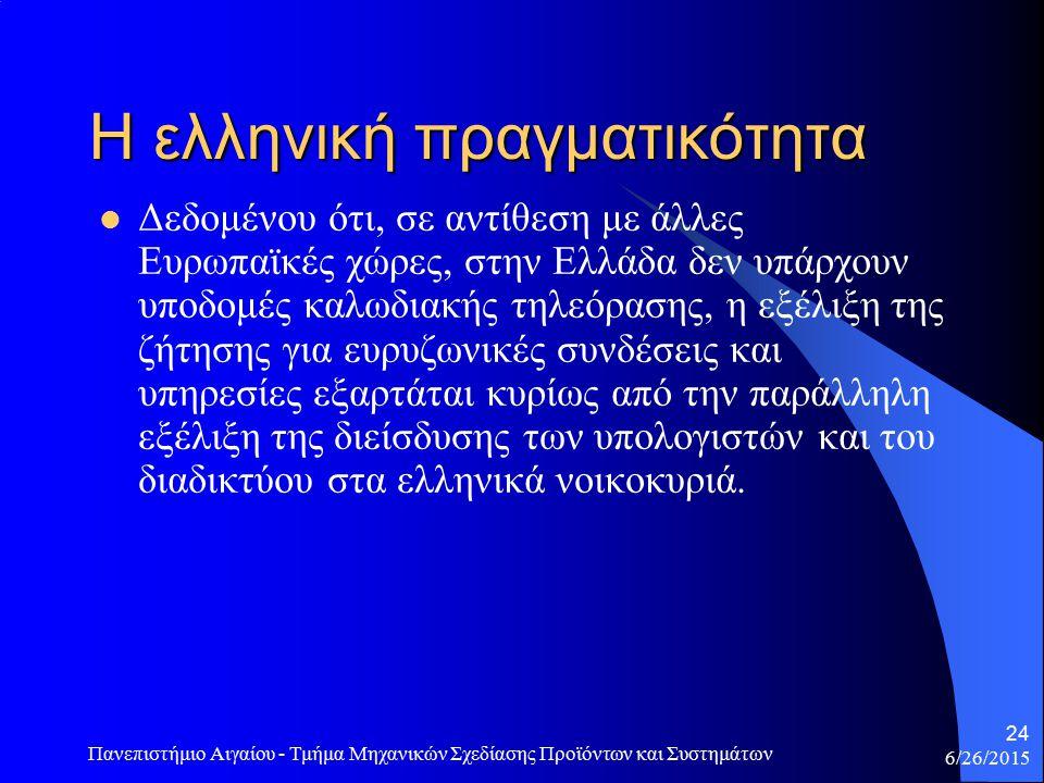 6/26/2015 Πανεπιστήμιο Αιγαίου - Τμήμα Μηχανικών Σχεδίασης Προϊόντων και Συστημάτων 24 Η ελληνική πραγματικότητα Δεδομένου ότι, σε αντίθεση με άλλες Ευρωπαϊκές χώρες, στην Ελλάδα δεν υπάρχουν υποδομές καλωδιακής τηλεόρασης, η εξέλιξη της ζήτησης για ευρυζωνικές συνδέσεις και υπηρεσίες εξαρτάται κυρίως από την παράλληλη εξέλιξη της διείσδυσης των υπολογιστών και του διαδικτύου στα ελληνικά νοικοκυριά.