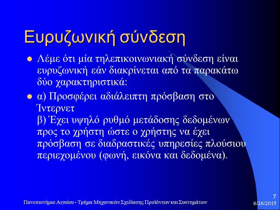 6/26/2015 Πανεπιστήμιο Αιγαίου - Τμήμα Μηχανικών Σχεδίασης Προϊόντων και Συστημάτων 7 Ευρυζωνική σύνδεση Λέμε ότι μία τηλεπικοινωνιακή σύνδεση είναι ευρυζωνική εάν διακρίνεται από τα παρακάτω δύο χαρακτηριστικά: α) Προσφέρει αδιάλειπτη πρόσβαση στο Ίντερνετ β) Έχει υψηλό ρυθμό μετάδοσης δεδομένων προς το χρήστη ώστε ο χρήστης να έχει πρόσβαση σε διαδραστικές υπηρεσίες πλούσιου περιεχομένου (φωνή, εικόνα και δεδομένα).