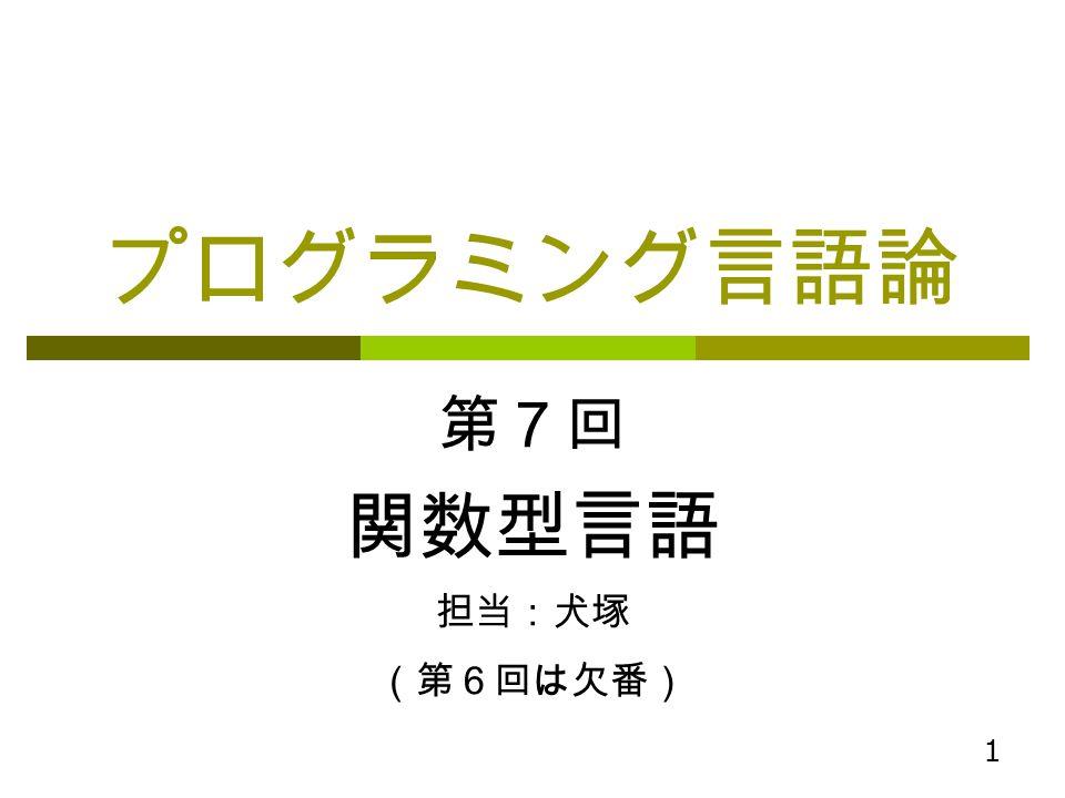 1 プログラミング言語論 第7回 関数型言語 担当:犬塚 (第6回は欠番)