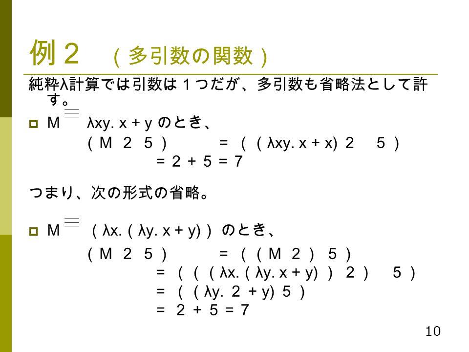 10 例2 (多引数の関数) 純粋 λ 計算では引数は1つだが、多引数も省略法として許 す。  M λxy. x + y のとき、 (M 2 5)= (( λxy. x + x) 2 5) =2+5=7 つまり、次の形式の省略。  M ( λx. ( λy. x + y) ) のとき、 (M 2