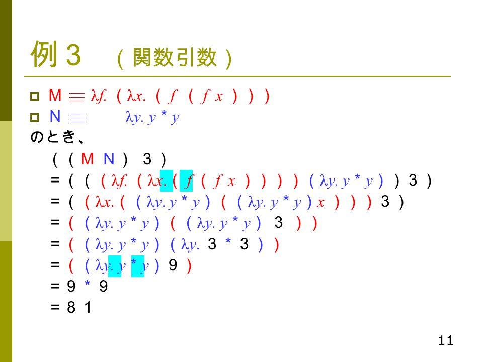 11 例3 (関数引数)  M λf. ( λx. ( f ( f x )))  N λy. y * y のとき、 ((M N) 3) =((( λf. ( λx. ( f ( f x ))))( λy. y * y ))3) =(( λx. (( λy. y * y )(( λy. y * y