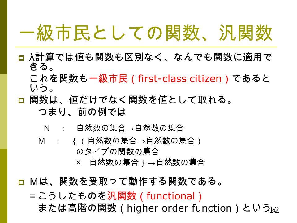 12 一級市民としての関数、汎関数  λ 計算では値も関数も区別なく、なんでも関数に適用で きる。 これを関数も一級市民( first-class citizen )であると いう。  関数は、値だけでなく関数を値として取れる。 つまり、前の例では N : 自然数の集合 → 自然数の集合 M :