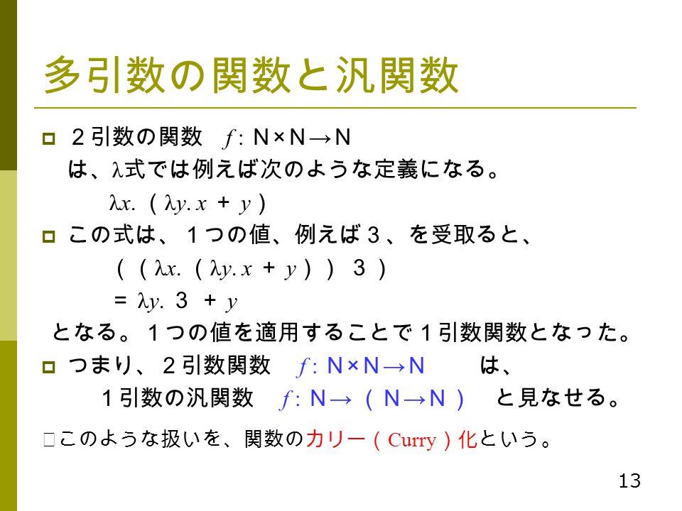 13 多引数の関数と汎関数  2引数の関数 f : N × N → N は、 λ 式では例えば次のような定義になる。 λx. ( λy. x + y )  この式は、1つの値、例えば3、を受取ると、 (( λx. ( λy. x + y )) 3) = λy. 3 + y となる。1つの値を適用