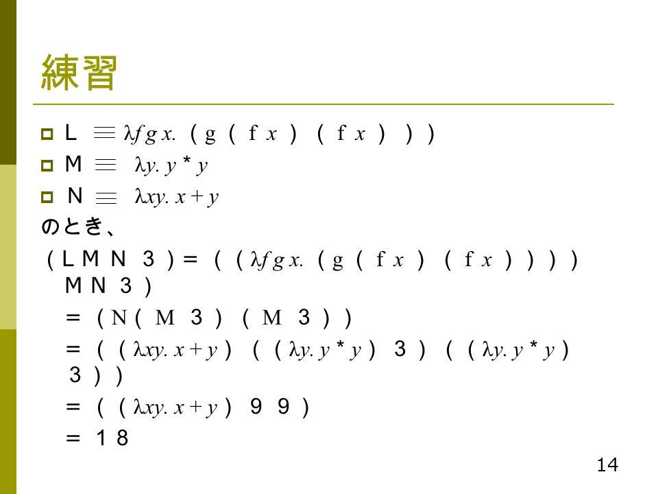 14 練習  L λf g x. ( g ( f x ) ( f x ) ))  M λy. y * y  N λxy. x + y のとき、 ( L M N 3) = (( λf g x. ( g ( f x ) ( f x )))) M N 3) = ( N ( M 3) ( M 3))
