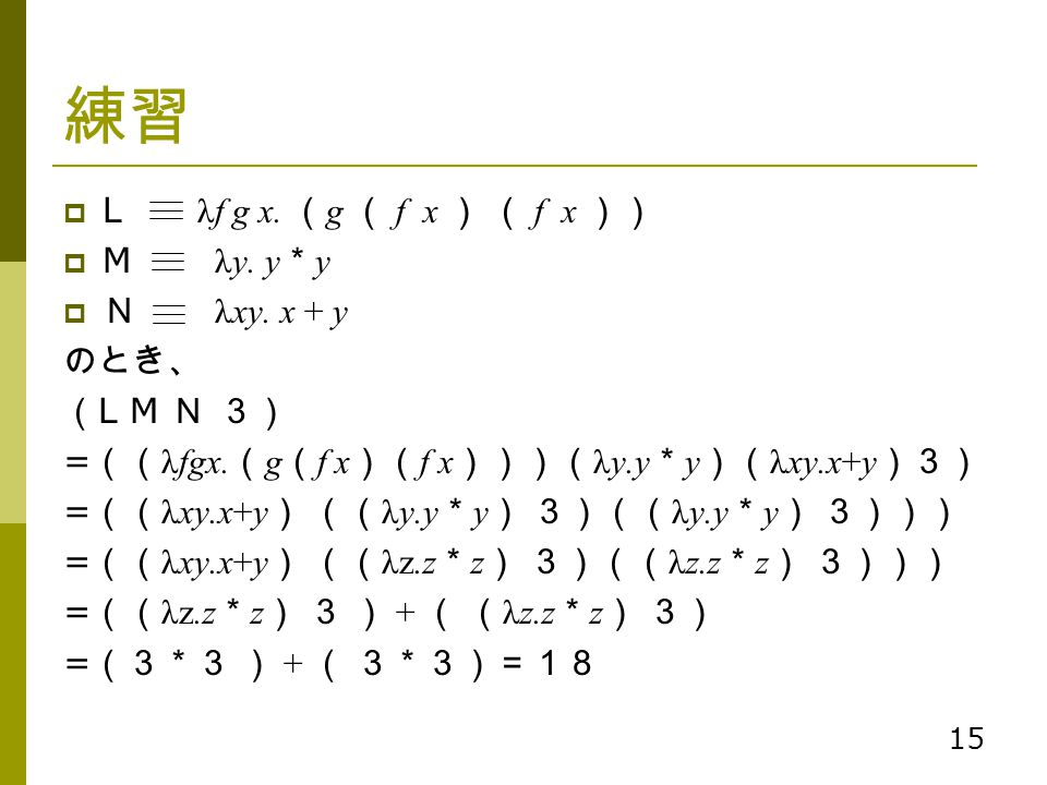 15 練習  L λf g x. ( g ( f x ) ( f x ))  M λy. y * y  N λxy. x + y のとき、 ( L M N 3) = (( λfgx. ( g ( f x )( f x )))( λy.y * y )( λxy.x+y )3) = (( λxy.