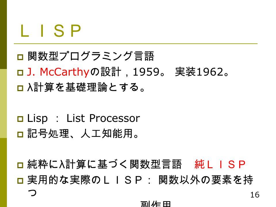 16 LISP  関数型プログラミング言語  J. McCarthy の設計, 1959 。 実装 1962 。  λ 計算を基礎理論とする。  Lisp : List Processor  記号処理、人工知能用。  純粋に λ 計算に基づく関数型言語 純LISP  実用的な実際のLI