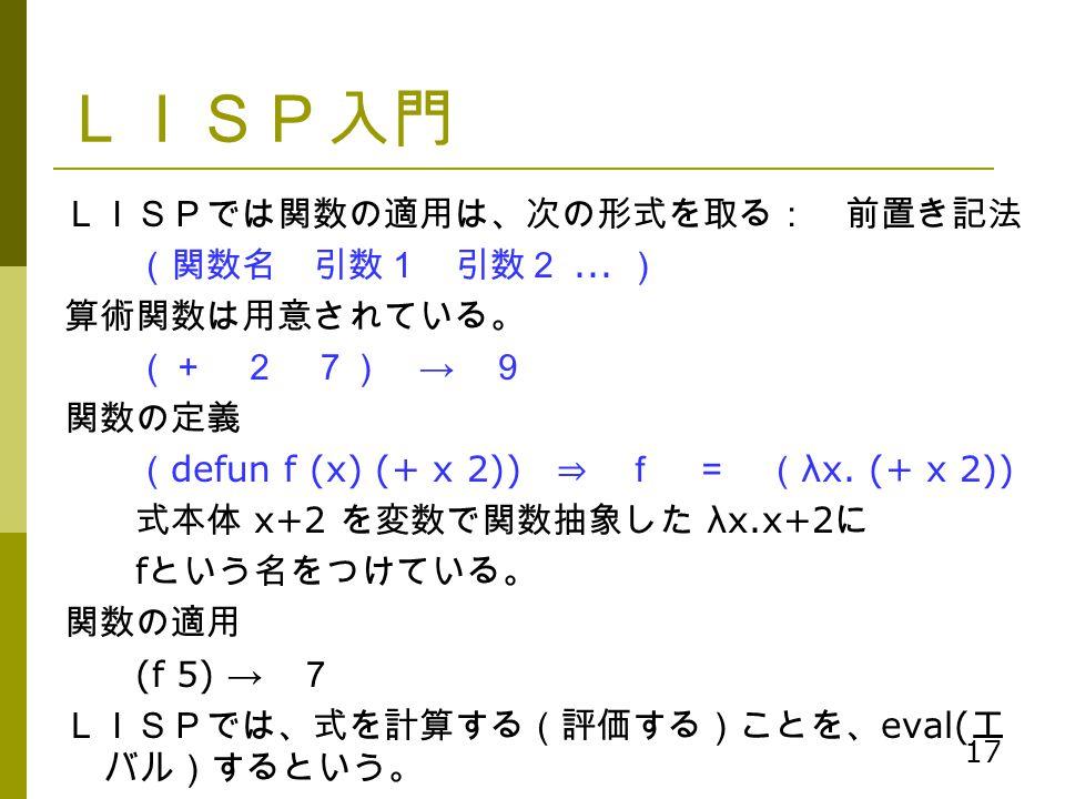 17 LISP入門 LISPでは関数の適用は、次の形式を取る: 前置き記法 (関数名 引数1 引数2... ) 算術関数は用意されている。 (+ 2 7) → 9 関数の定義 ( defun f (x) (+ x 2)) ⇒ f = ( λx. (+ x 2)) 式本体 x+2 を変数で関数抽象した