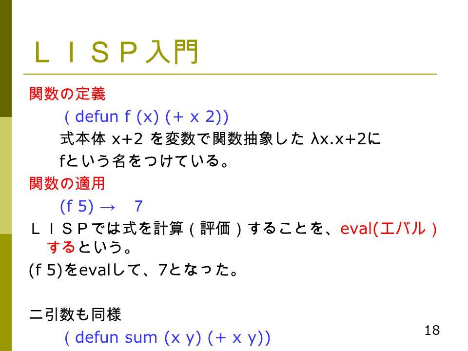 18 LISP入門 関数の定義 ( defun f (x) (+ x 2)) 式本体 x+2 を変数で関数抽象した λx.x+2 に f という名をつけている。 関数の適用 (f 5) → 7 LISPでは式を計算(評価)することを、 eval( エバル) するという。 (f 5) を eval し