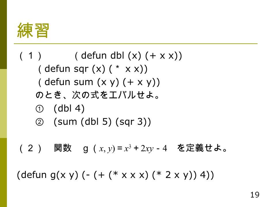 19 練習 (1)( defun dbl (x) (+ x x)) ( defun sqr (x) ( * x x)) ( defun sum (x y) (+ x y)) のとき、次の式をエバルせよ。 ① (dbl 4) ② (sum (dbl 5) (sqr 3)) (2) 関数 g( x, y