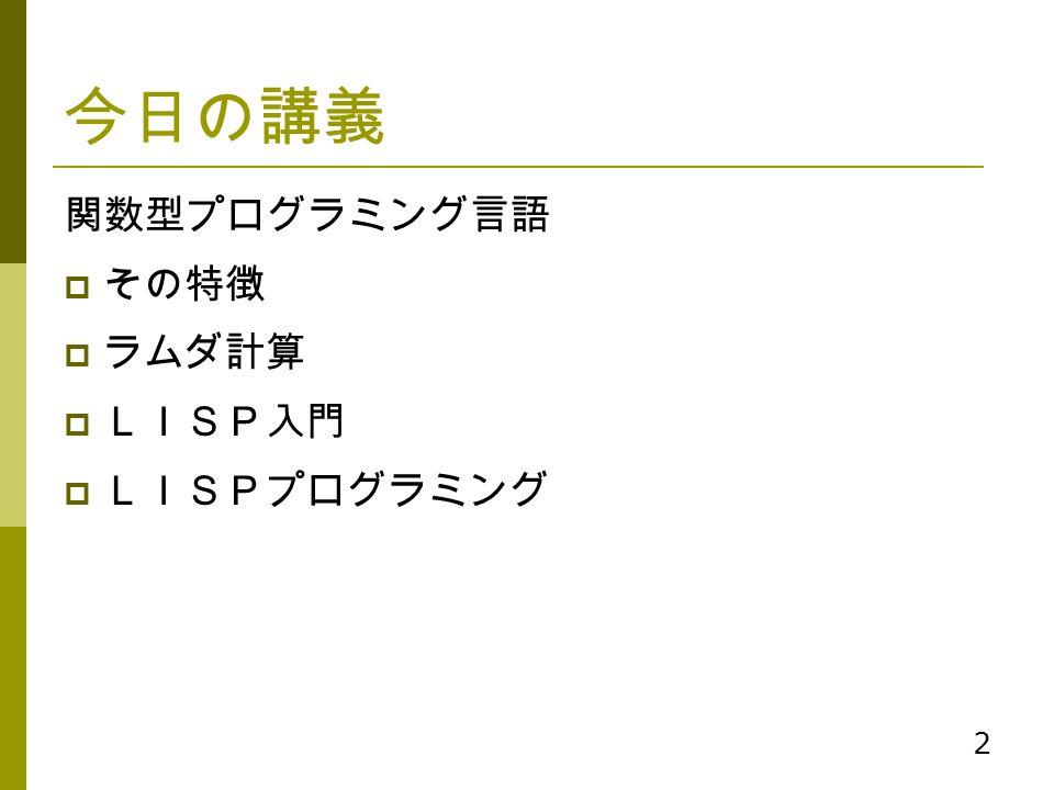 2 今日の講義 関数型プログラミング言語  その特徴  ラムダ計算  LISP入門  LISPプログラミング