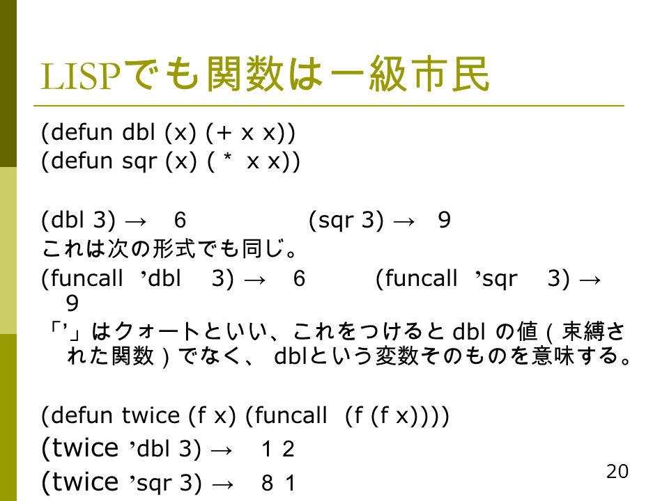 20 LISP でも関数は一級市民 (defun dbl (x) (+ x x)) (defun sqr (x) ( * x x)) (dbl 3) → 6 (sqr 3) → 9 これは次の形式でも同じ。 (funcall ' dbl 3) → 6 (funcall ' sqr 3) → 9 「