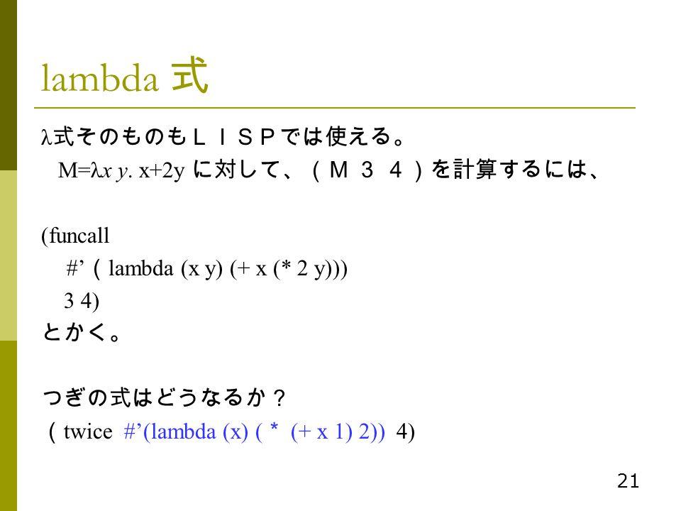 21 lambda 式 λ 式そのものもLISPでは使える。 M=λx y. x+2y に対して、(M 3 4)を計算するには、 (funcall #' ( lambda (x y) (+ x (* 2 y))) 3 4) とかく。 つぎの式はどうなるか? ( twice #'(lambda (x)