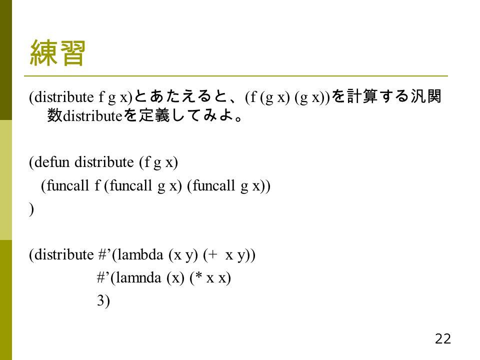 22 練習 (distribute f g x) とあたえると、 (f (g x) (g x)) を計算する汎関 数 distribute を定義してみよ。 (defun distribute (f g x) (funcall f (funcall g x) (funcall g x)) ) (di
