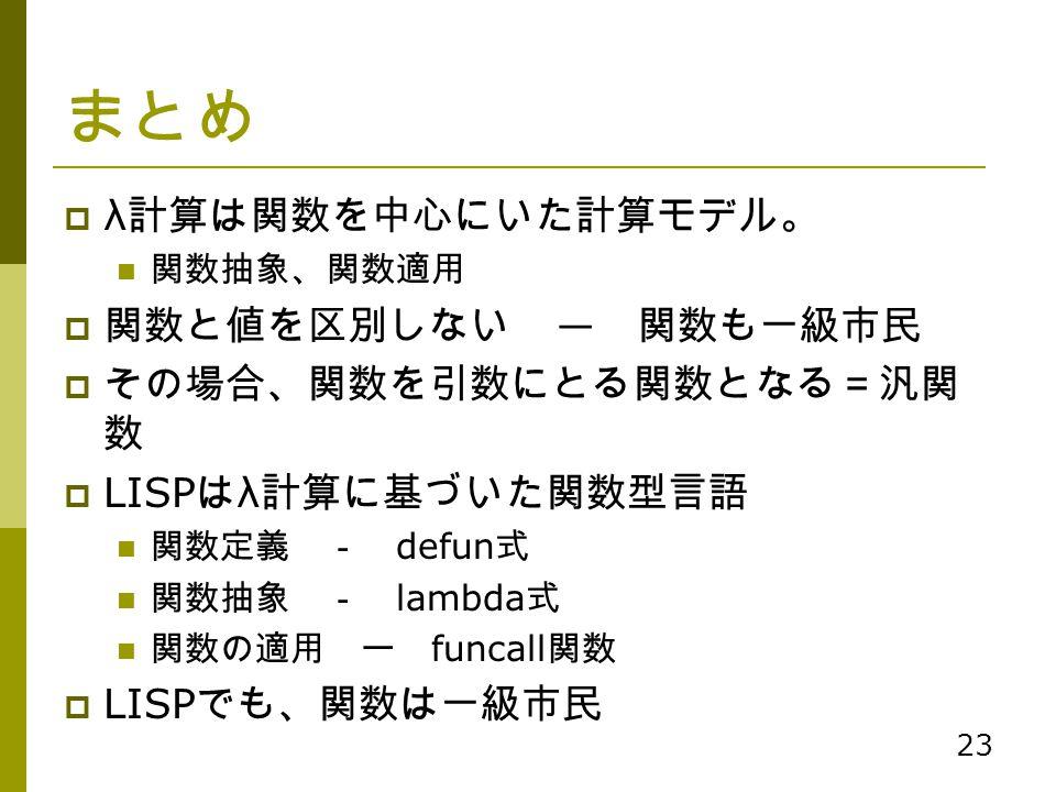 23 まとめ  λ 計算は関数を中心にいた計算モデル。 関数抽象、関数適用  関数と値を区別しない ― 関数も一級市民  その場合、関数を引数にとる関数となる=汎関 数  LISP は λ 計算に基づいた関数型言語 関数定義 - defun 式 関数抽象 - lambda 式 関数の適用 ー
