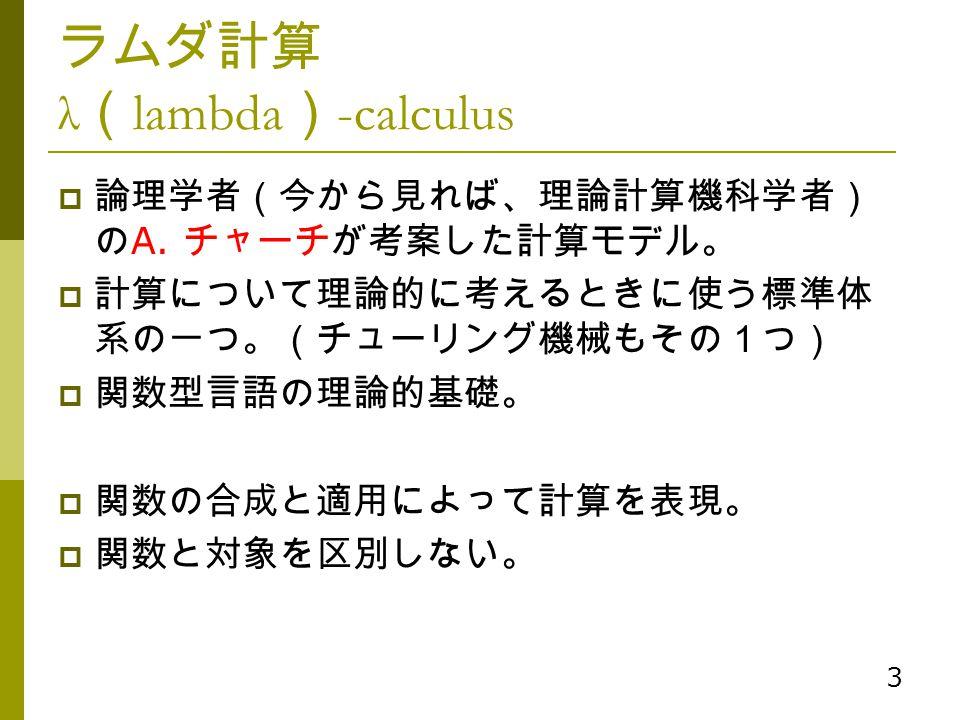 3 ラムダ計算 λ ( lambda ) -calculus  論理学者(今から見れば、理論計算機科学者) の A. チャーチが考案した計算モデル。  計算について理論的に考えるときに使う標準体 系の一つ。(チューリング機械もその1つ)  関数型言語の理論的基礎。  関数の合成と適用によって