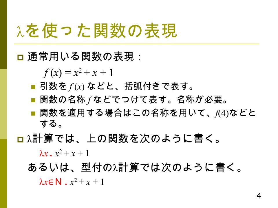 4 λ を使った関数の表現  通常用いる関数の表現: f (x) = x 2 + x + 1 引数を f (x) などと、括弧付きで表す。 関数の名称 f などでつけて表す。名称が必要。 関数を適用する場合はこの名称を用いて、 f(4) などと する。  λ 計算では、上の関数を次のように書く。