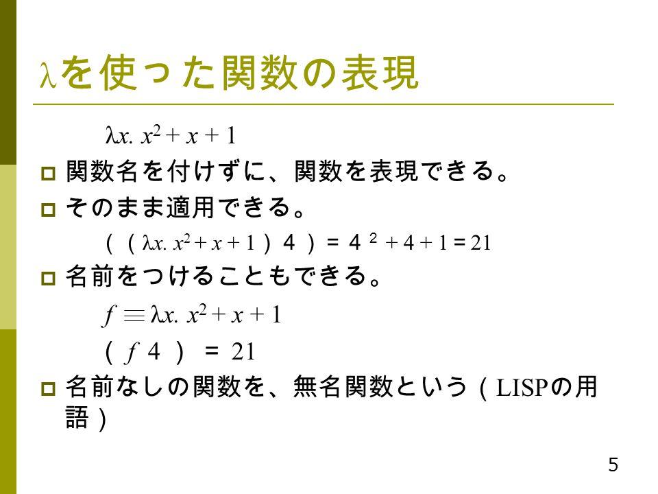5 λ を使った関数の表現 λx. x 2 + x + 1  関数名を付けずに、関数を表現できる。  そのまま適用できる。 (( λx. x 2 + x + 1 )4)=4 2 + 4 + 1 = 21  名前をつけることもできる。 f λx. x 2 + x + 1 ( f 4 ) = 21