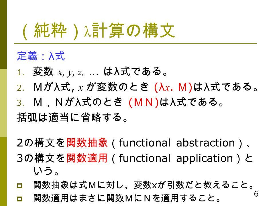 6 (純粋) λ 計算の構文 定義: λ 式 1. 変数 x, y, z, … は λ 式である。 2. Mが λ 式, x が変数のとき (λ x. M ) は λ 式である。 3. M,Nが λ 式のとき ( MN ) は λ 式である。 括弧は適当に省略する。 2 の構文を関数抽象( func