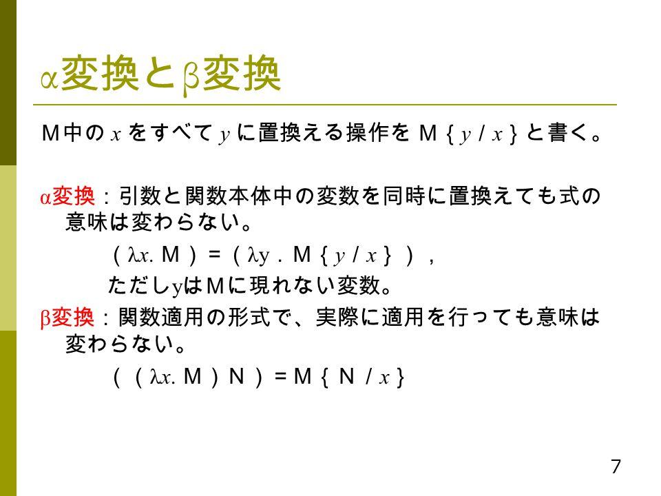 7 α 変換と β 変換 M中の x をすべて y に置換える操作を M{ y / x }と書く。 α 変換:引数と関数本体中の変数を同時に置換えても式の 意味は変わらない。 ( λx. M)=( λy .M{ y / x }), ただし y はMに現れない変数。 β 変換:関数適用の形式で、実際に