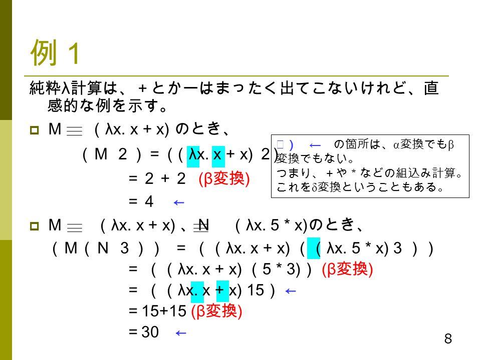 8 例1 純粋 λ 計算は、+とかーはまったく出てこないけれど、直 感的な例を示す。  M ( λx. x + x) のとき、 (M 2)= ( ( λx. x + x) 2 ) =2+2 (β 変換 ) =4 ←  M ( λx. x + x) 、N ( λx. 5 * x) のとき、 (M(