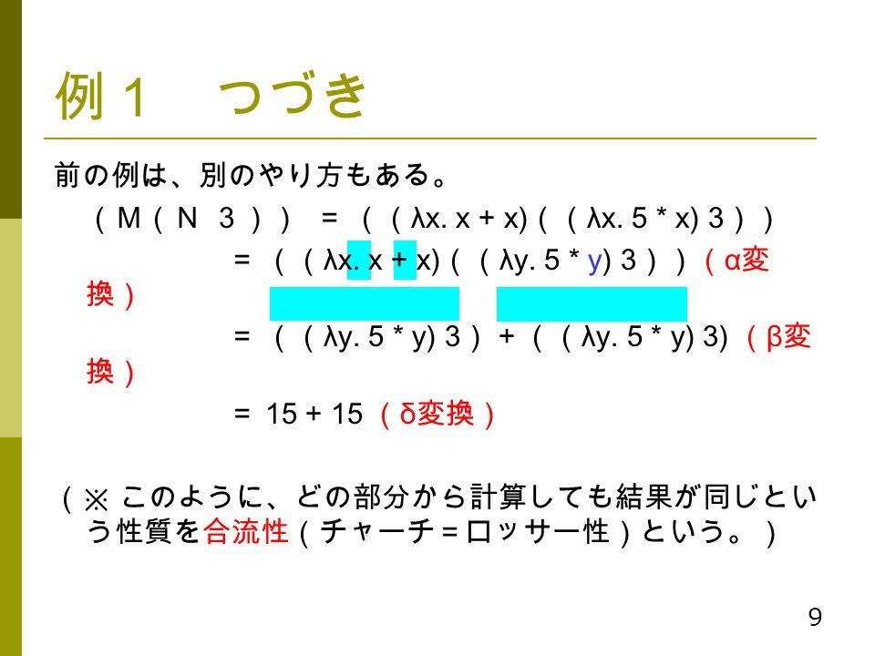 9 例1 つづき 前の例は、別のやり方もある。 (M(N 3))= (( λx. x + x) (( λx. 5 * x) 3 )) = (( λx. x + x) (( λy. 5 * y) 3 ))( α 変 換) = (( λy. 5 * y) 3 ) + (( λy. 5 * y) 3) (