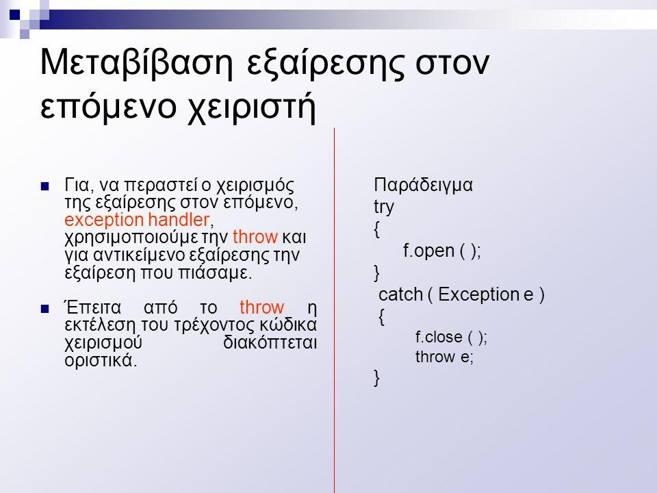 Μεταβίβαση εξαίρεσης στον επόμενο χειριστή Για, να περαστεί ο χειρισμός της εξαίρεσης στον επόμενο, exception handler, χρησιμοποιούμε την throw και για αντικείμενο εξαίρεσης την εξαίρεση που πιάσαμε.