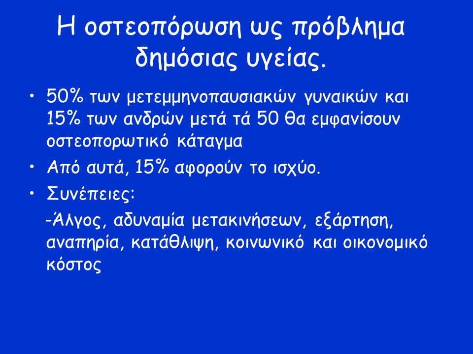 Η οστεοπόρωση ως πρόβλημα δημόσιας υγείας. 50% των μετεμμηνοπαυσιακών γυναικών και 15% των ανδρών μετά τά 50 θα εμφανίσουν οστεοπορωτικό κάταγμα Από α