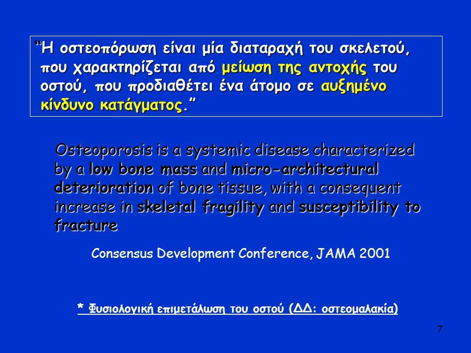 7 Η οστεοπόρωση είναι μία διαταραχή του σκελετού, που χαρακτηρίζεται από μείωση της αντοχής του οστού, που προδιαθέτει ένα άτομο σε αυξημένο κίνδυνο κατάγματος. Consensus Development Conference, JAMA 2001 * Φυσιολογική επιμετάλωση του οστού (ΔΔ: οστεομαλακία) Osteoporosis is a systemic disease characterized by a low bone mass and micro-architectural deterioration of bone tissue, with a consequent increase in skeletal fragility and susceptibility to fracture