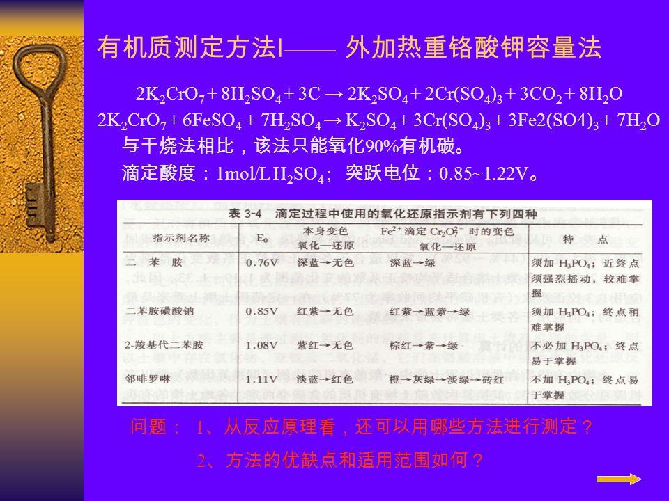 有机质测定方法 I —— 外加热重铬酸钾容量法 2K 2 CrO 7 + 8H 2 SO 4 + 3C → 2K 2 SO 4 + 2Cr(SO 4 ) 3 + 3CO 2 + 8H 2 O 2K 2 CrO 7 + 6FeSO 4 + 7H 2 SO 4 → K 2 SO 4 + 3Cr(SO 4