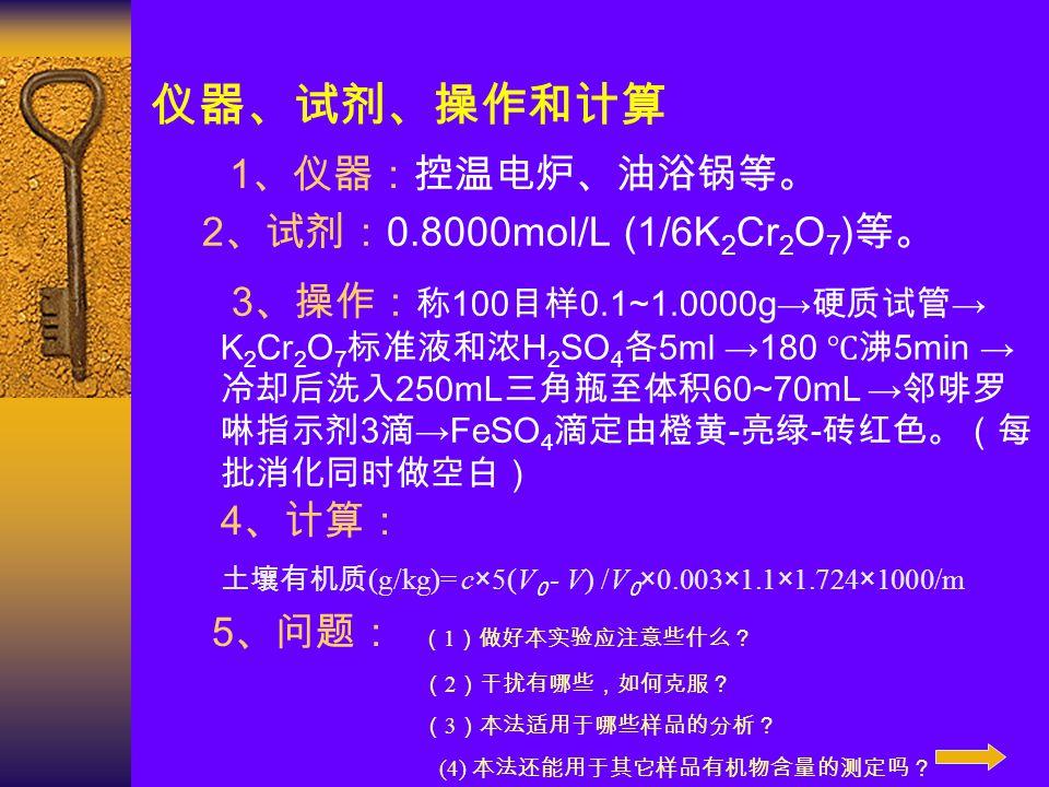 仪器、试剂、操作和计算 1 、仪器:控温电炉、油浴锅等。 2 、试剂: 0.8000mol/L (1/6K 2 Cr 2 O 7 ) 等。 3 、操作: 称 100 目样 0.1~1.0000g→ 硬质试管 → K 2 Cr 2 O 7 标准液和浓 H 2 SO 4 各 5ml →180 ℃沸 5m