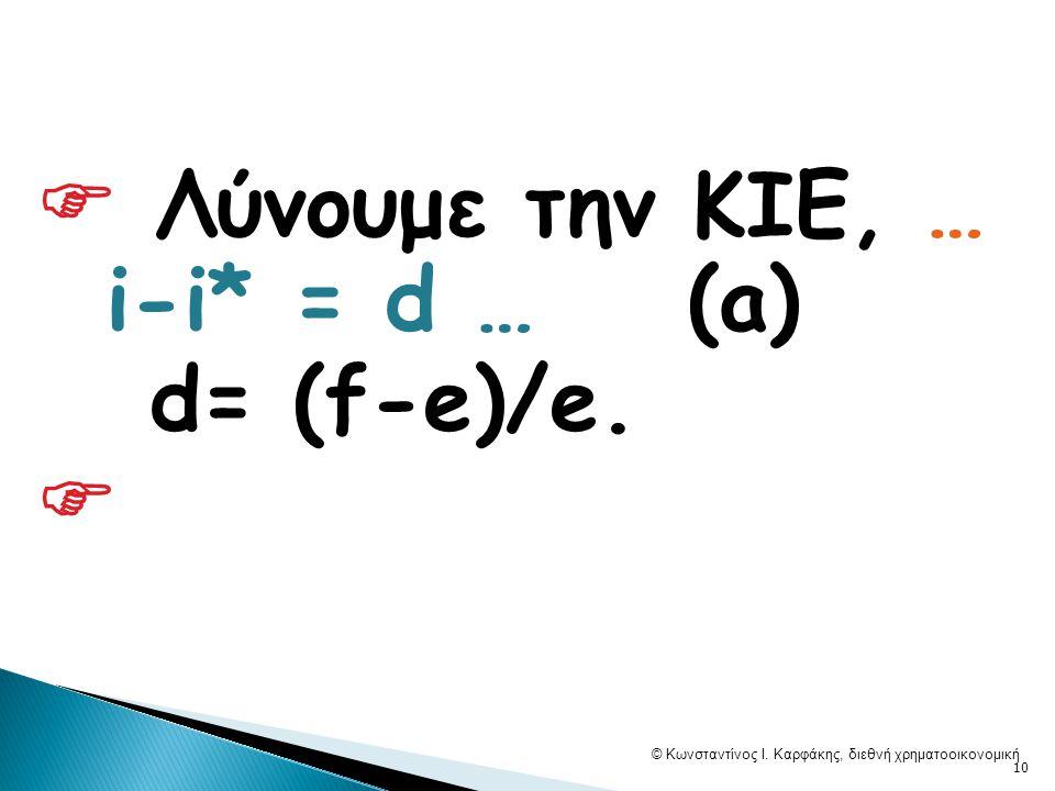  Λύνουμε την ΚΙΕ, … i-i* = d … (a) d= (f-e)/e.  © Κωνσταντίνος Ι. Καρφάκης, διεθνή χρηματοοικονομική 10