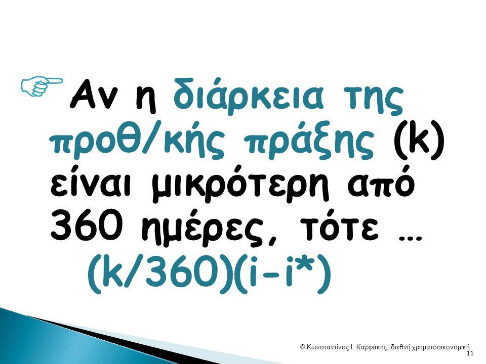  Αν η διάρκεια της προθ/κής πράξης (k) είναι μικρότερη από 360 ημέρες, τότε … (k/360)(i-i*) © Κωνσταντίνος Ι. Καρφάκης, διεθνή χρηματοοικονομική 11