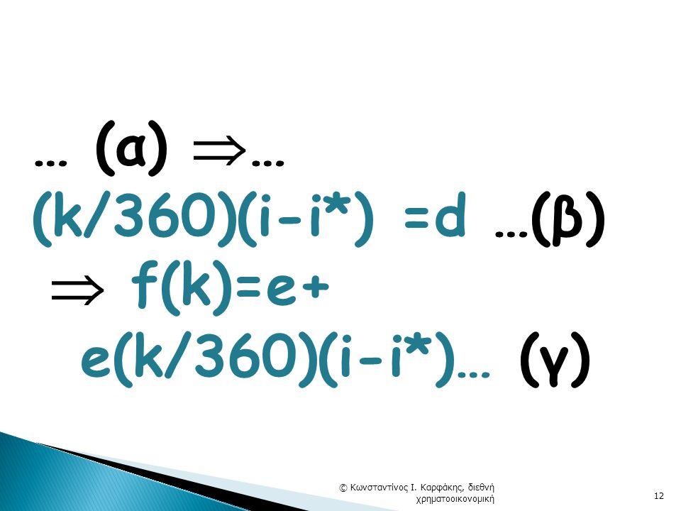 … (α)  … (k/360)(i-i*) =d …(β)  f(k)=e+ e(k/360)(i-i*)… (γ) © Κωνσταντίνος Ι. Καρφάκης, διεθνή χρηματοοικονομική 12