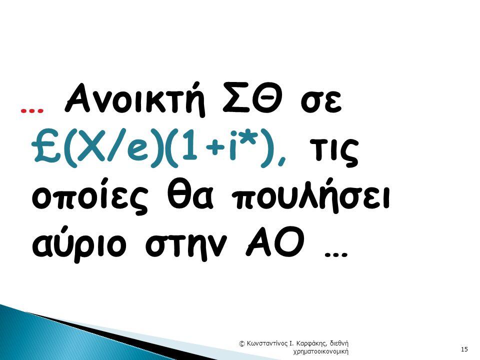 … Ανοικτή ΣΘ σε £(X/e)(1+i*), τις οποίες θα πουλήσει αύριο στην ΑΟ … © Κωνσταντίνος Ι. Καρφάκης, διεθνή χρηματοοικονομική 15