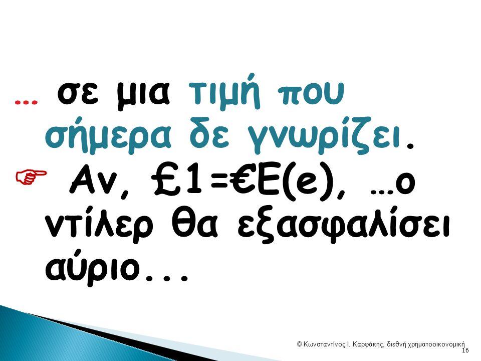 … σε μια τιμή που σήμερα δε γνωρίζει.  Αν, £1=€Ε(e), …o ντίλερ θα εξασφαλίσει αύριο... © Κωνσταντίνος Ι. Καρφάκης, διεθνή χρηματοοικονομική 16